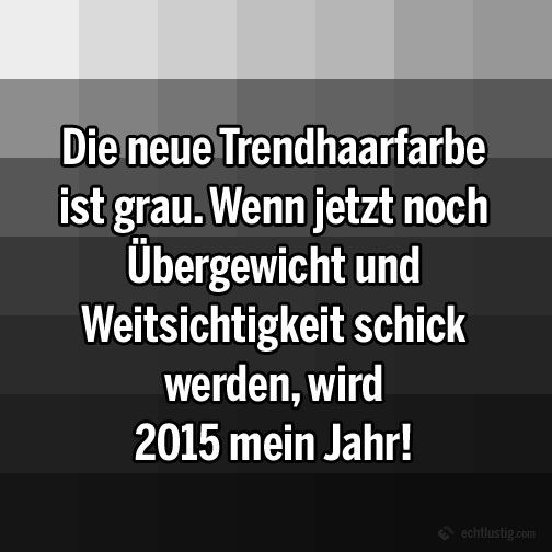 Die neue Trendhaarfarbe ist grau. Wenn jetzt noch Übergewicht und Weitsichtigkeit schick werden, wird 2015 mein jahr!
