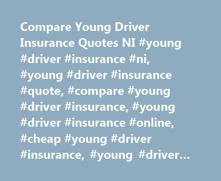 Compare Young Driver Insurance Quotes NI #young #driver #insurance #ni, #young #driver #insurance #quote, #compare #young #driver #insurance, #young #driver #insurance #online, #cheap #young #driver #insurance, #young #driver #insurance http://atlanta.remmont.com/compare-young-driver-insurance-quotes-ni-young-driver-insurance-ni-young-driver-insurance-quote-compare-young-driver-insurance-young-driver-insurance-online-cheap-young-driver/  # Compare young driver car insurance northern ireland…