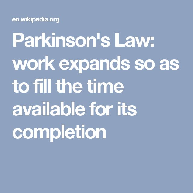 Parkinson's Law: work expands so as to fill the time available for its completion