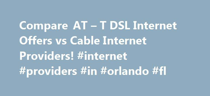 Compare AT – T DSL Internet Offers vs Cable Internet Providers! #internet #providers #in #orlando #fl http://dallas.nef2.com/compare-at-t-dsl-internet-offers-vs-cable-internet-providers-internet-providers-in-orlando-fl/  # att DSL Internet Promotions What is at t DSL? AT T DSL (Digital Subscriber Line) is a high-speed broadband Internet service offered by ATT. DSL Internet services establish their Internet connection via ordinary copper telephone lines. DSL enables you to use your telephone…