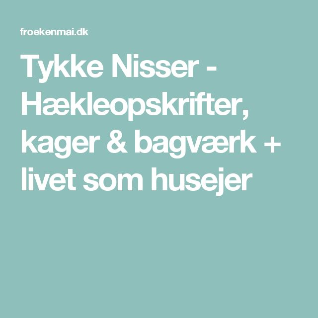 Tykke Nisser - Hækleopskrifter, kager & bagværk + livet som husejer