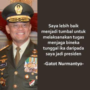 Saya lebih baik menjadi tumbal untuk melaksanakan tugas menjaga bineka tunggal ika daripada saya jadi presiden. (Panglima TNI Gatot Nurmantyo)