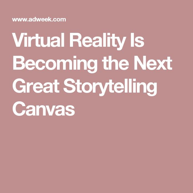 Virtual Reality Is Becoming the Next Great Storytelling Canvas