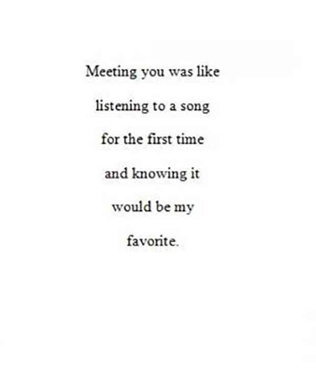 """Meeting you was like listening to a song for the first time and knowing it would be my favorite."""