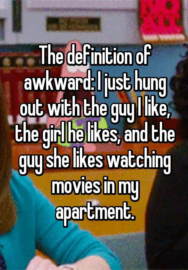 """The definition of awkward: I just hung out with the guy I like, the girl he likes, and the guy she likes watching movies in my apartment."""