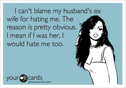 I can't blame my husband's ex wife for hating me. The reason is pretty obvious. I mean if I was her, I would hate me too.