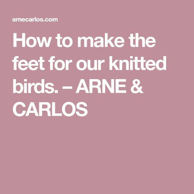 How to make the feet for our knitted birds. – ARNE & CARLOS