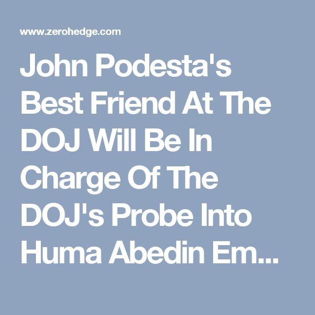 John Podesta's Best Friend At The DOJ Will Be In Charge Of The DOJ's Probe Into Huma Abedin Emails | Zero Hedge