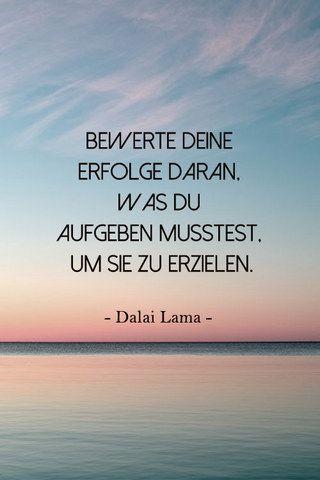 Bewerte Deine Erfolge daran, was du aufgegeben musstest, um sie zu erzielen. ~Dalai Lama~