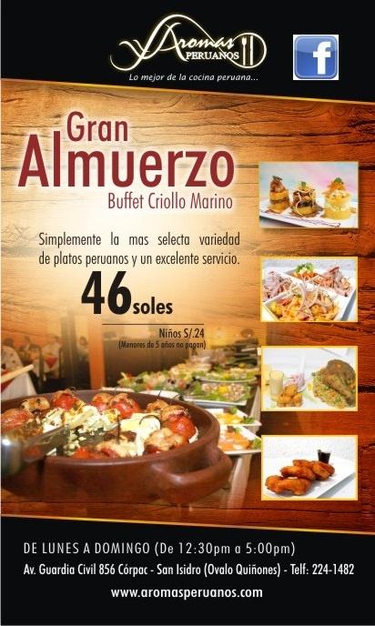 PROMOCIÓN ESPECIAL PARA GRUPOS Almuerzo buffet criollo marino S/. 38.00 inc. I.G.V. (Precio normal. S/. 46.00) Además ¡¡Coctel y picarones de cortesía para el cumpleañero!!  *Promoción válida para grupos de 8 personas o más. No inc. bebidas. *Aceptamos todas las tarjetas de crédito.  VALET PARKING  RESTAURANTE AROMAS PERUANOS DE LUNES A DOMINGO (De 12:30pm. a 5:00pm) Reservas: 224-1482 / Av. Guardia Civil 856 Córpac - San Isidro (Ovalo Quiñones) www.aromasperuanos.com