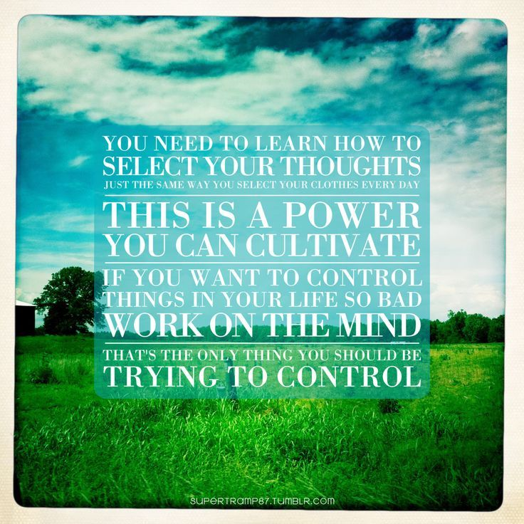 You need to learn how to select your thoughts ...