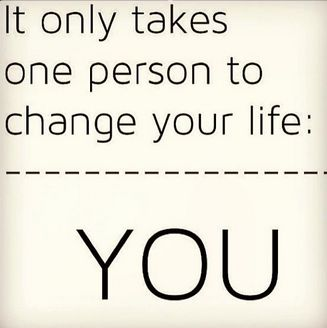 It only takes one person to change your life .. YOU ..♥