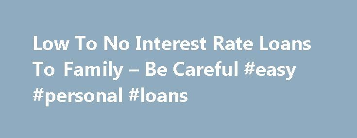 Low To No Interest Rate Loans To Family – Be Careful #easy #personal #loans http://loan-credit.nef2.com/low-to-no-interest-rate-loans-to-family-be-careful-easy-personal-loans/  #no interest loans # Low To No Interest Rate Loans To Family – Be Careful By: Randall A. Denha, Esq. It's often said that there is no such thing as a free lunch. This couldn't be more evident than in the tax law and especially when a family member loans money to another member of the family. Suffice it to say, the IRS…