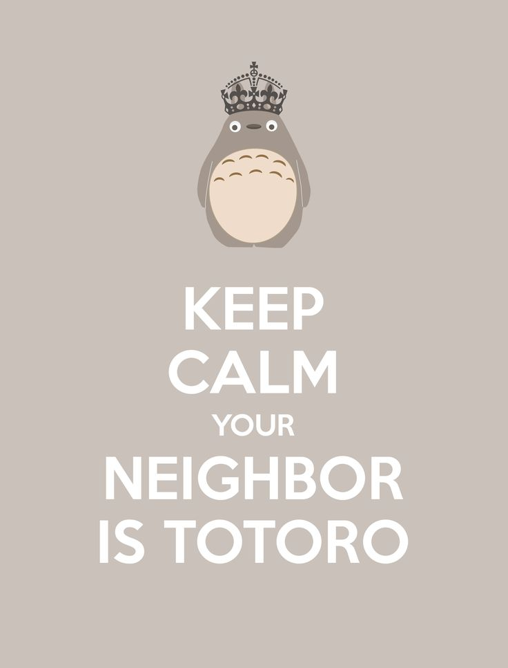 Susi M. @Matt Valk Chuah Neighborhood #letsneighbor KEEP CALM YOUR NEIGHBOR IS TOTORO. Free printable