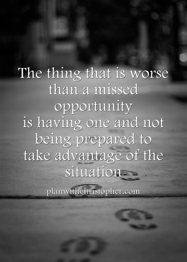 The thing that is worse than a missed opportunity is having one and not being prepared to take advantage of the situation