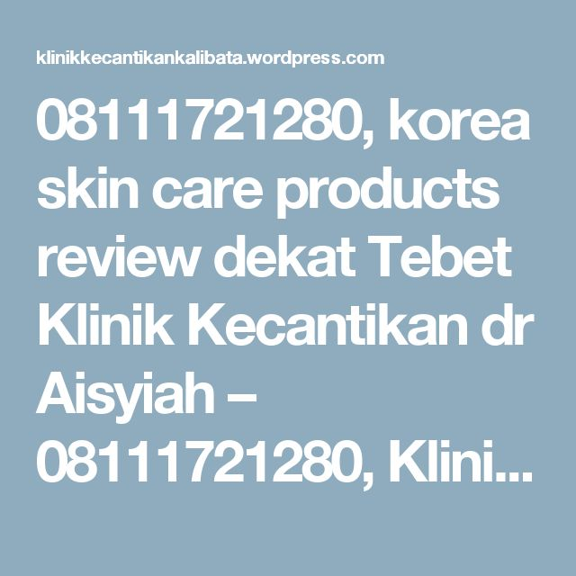 08111721280, korea skin care products review dekat Tebet Klinik Kecantikan dr Aisyiah – 08111721280, Klinik Kecantikan Kalibata City