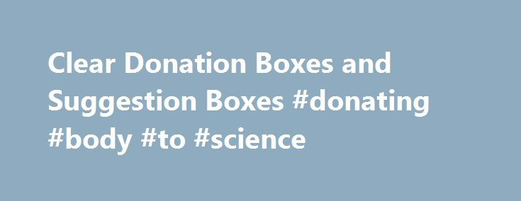 Clear Donation Boxes and Suggestion Boxes #donating #body #to #science http://donate.remmont.com/clear-donation-boxes-and-suggestion-boxes-donating-body-to-science/  #donation box ideas # Large Donation Boxes / Suggestion Boxes If you're with a non-profit agency, charity, or involved in a fundraising campaign, think BIG! Plastic Products Mfg can help with Large Donation Boxes made of tough, transparent acrylic. As you see, we offer a wide variety of sizes and styles…some in cool smoky…