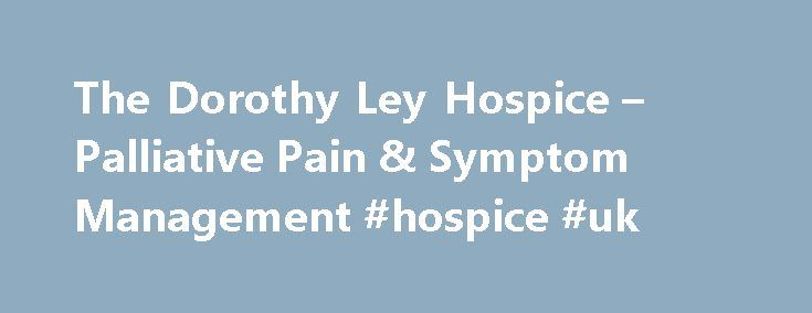 The Dorothy Ley Hospice – Palliative Pain & Symptom Management #hospice #uk http://hotel.nef2.com/the-dorothy-ley-hospice-palliative-pain-symptom-management-hospice-uk/  #dorothy ley hospice # Mission Contact Us Background The Dorothy Ley Hospice Toronto Palliative Care Network Consultants The Dorothy Ley Hospice �The Dorothy Ley Hospice is a volunteer-based community service organization offering compassionate care to people living with the challenges of a life-limiting illness or loss and…