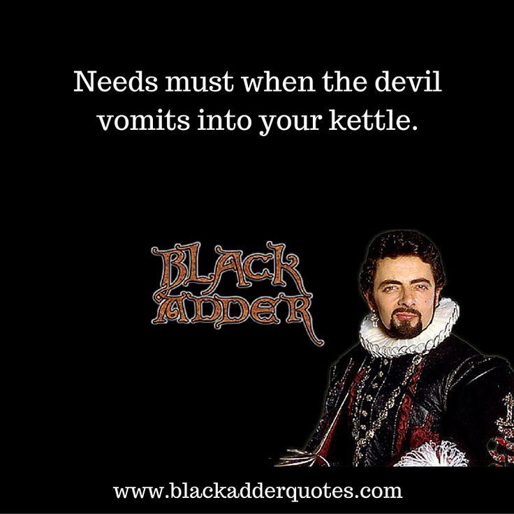 Needs Must When The Devil Vomits Into Your Kettle | Blackadder  http://blackadderquotes.com/needs-must-when-the-devil-vomits-into-your-kettle-blackadder