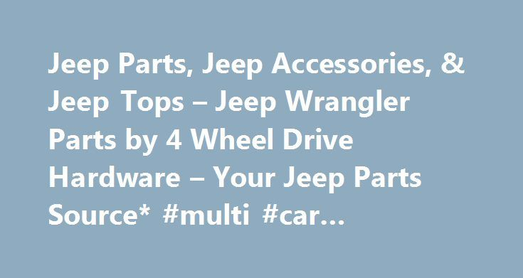 Jeep Parts, Jeep Accessories, & Jeep Tops – Jeep Wrangler Parts by 4 Wheel Drive Hardware – Your Jeep Parts Source* #multi #car #insurance http://car.remmont.com/jeep-parts-jeep-accessories-jeep-tops-jeep-wrangler-parts-by-4-wheel-drive-hardware-your-jeep-parts-source-multi-car-insurance/  #4 wheel drive cars # Jeep Parts Jeep Parts and Accessories from 4WD Hardware 4WD Hardware has been providing Jeep parts and accessories to off-road enthusiasts for more than 30 years. Our product…