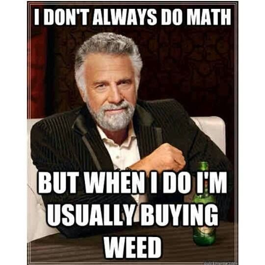 I Don't Always Do Math - Marijuana Memes These are some cool Funny #Marijuana Pins but #OMG check this out #Marijuana  www.budhubinc.com https://www.facebook.com/BudHubInc (Like OurPage)
