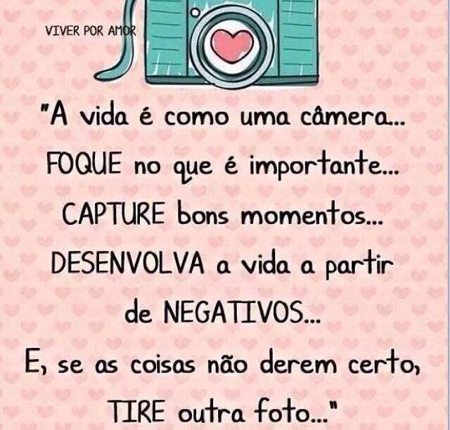 A vida é como uma câmera. Foque no que é importante. Capture bons momentos. Desenvolva a vida a partir de negativos. E, se as coisas não derem certo, tire outra foto.