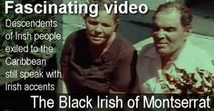 Fascinating video - The Black Irish of Montserrat. Descendents of Irish people exiled to the Caribbean still speak with Irish accents.