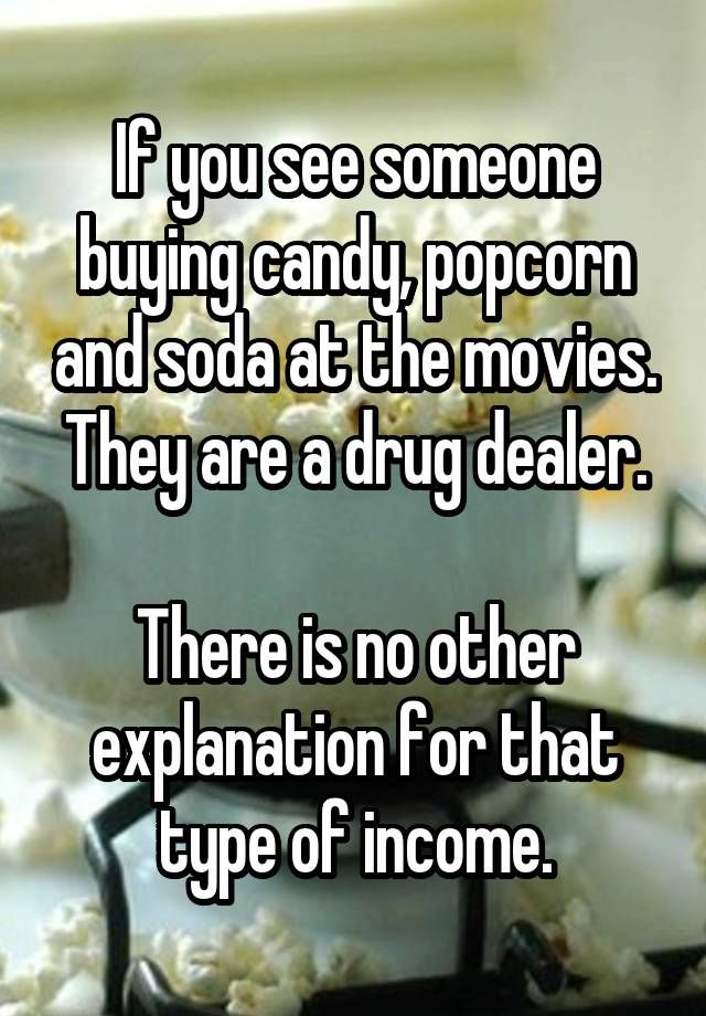 If you see someone buying candy, popcorn and soda at the movies. They are a drug dealer.  There is no other explanation for that type of income.