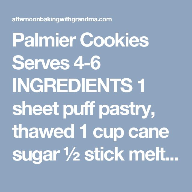 Palmier Cookies Serves 4-6 INGREDIENTS 1 sheet puff pastry, thawed 1 cup cane sugar ½ stick melted butter PREPARATION 1. Preheat oven to 425°F/220°C. 2. Brush the melted butter evenly over the puff pastry. 3. Sprinkle half the sugar on the pastry, then spread it around evenly. 4. Using a rolling pin, roll the pastry into a rectangle, pressing the sugar into the pastry. 5. Flip the pastry, then repeat the process, brushing with butter and rolling in the rest of the sugar. 6. Starting from the…