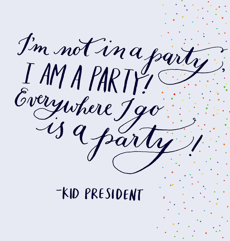 """Day 36: """"I'm not in a party, I am a party! Everywhere I go is a party!"""" - Kid President"""