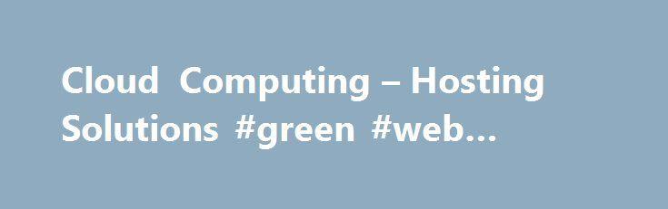Cloud Computing – Hosting Solutions #green #web #hosting http://hosting.remmont.com/cloud-computing-hosting-solutions-green-web-hosting/  #cloud computing hosting # Cloud Computing Pubblico Rivoluziona il tuo business online! Scegli la solidit di un'azienda affidabile e la leggerezza di un'infrastruttura IT virtuale on demand, indipendente e fruita come servizio! Il Cloud Computing di Hosting Solutions un servizio... Read more