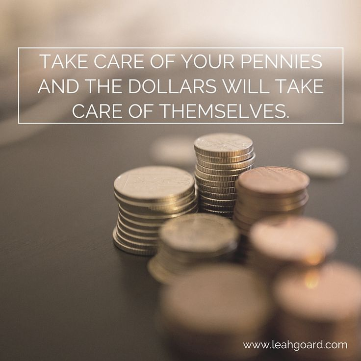 Take care of your pennies and the dollars will take care of themselves.