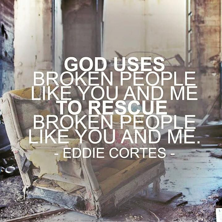 God uses broken people like you and me to rescue broken ...