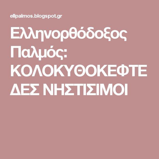 Ελληνορθόδοξος Παλμός: ΚΟΛΟΚΥΘΟΚΕΦΤΕΔΕΣ ΝΗΣΤΙΣΙΜΟΙ