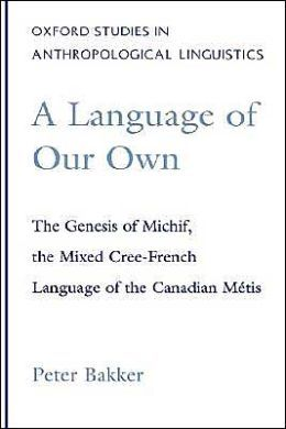 A Language of Our Own: The Genesis of Michif, the Mixed Cree-French Language of the Canadian Mi'Atis