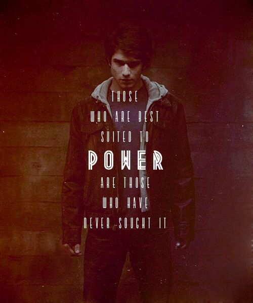 """Those who are best suited to power, are those who have never sought it"" Teen Wolf. This quote is perfect."