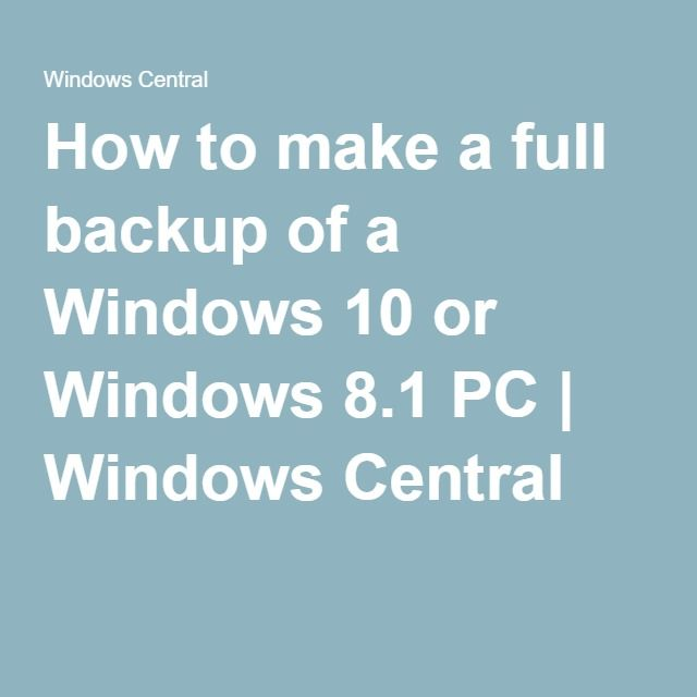 How to make a full backup of a Windows 10 or Windows 8.1 PC   Windows Central