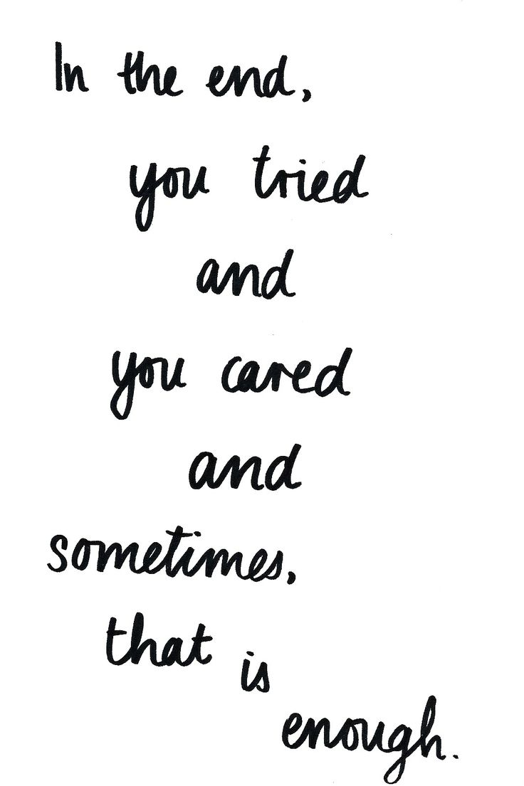 In the end, you tried and you cared and sometimes that is enough.