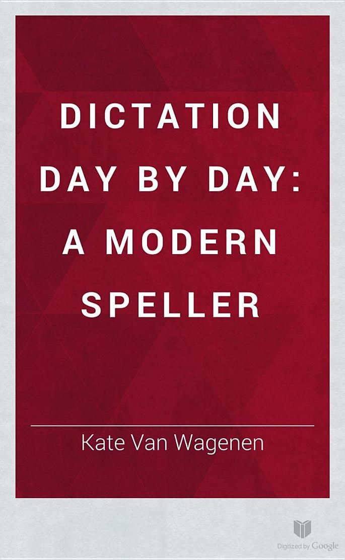 Dictation Day by Day: A Modern Speller - Kate Van Wagenen - Google Books