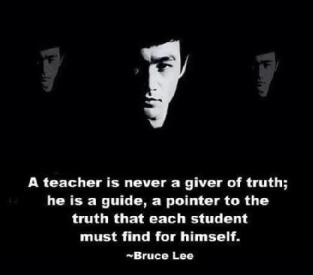 A teacher is never a giver of truth; he is a guide, a pointer to the truth that each student must find for himself. - Bruce Lee
