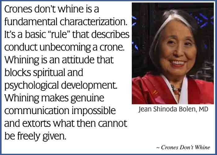 """""""Crones don't whine is a fundamental characterizations. It's a basic """"rule"""" that describes conduct unbecoming a crone. Whining is an attitude that blocks spiritual and psychological development. Whining makes genuine communication impossible and extorts what then cannot be freely given. This is Jean Shinoda Bolen's Weekly Quote emailed to subscribers on June 16. To subscribe to this free service visit http://mad.ly/signups/113306/join"""