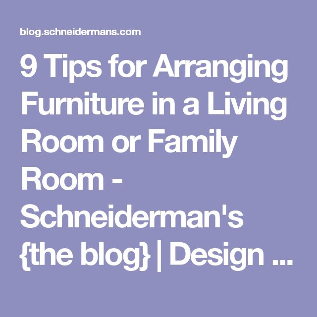 9 Tips for Arranging Furniture in a Living Room or Family Room - Schneiderman's {the blog}   Design and Decorating