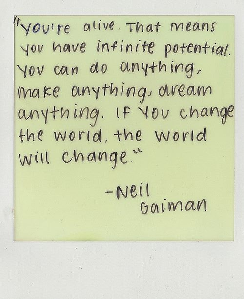 """You're alive.  That means you have infinite potential.  You can do anything, make anything, dream anything.  If you change the world, the world will change.""  -Neil Gaiman"