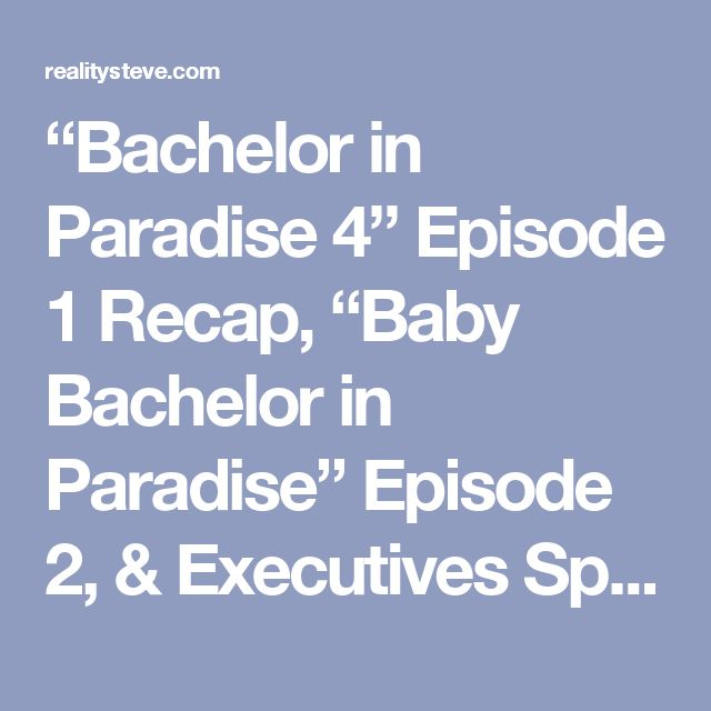 """Bachelor in Paradise 4"" Episode 1 Recap, ""Baby Bachelor in Paradise"" Episode 2, & Executives Speak on the Franchise – Page 3 – Reality Steve"