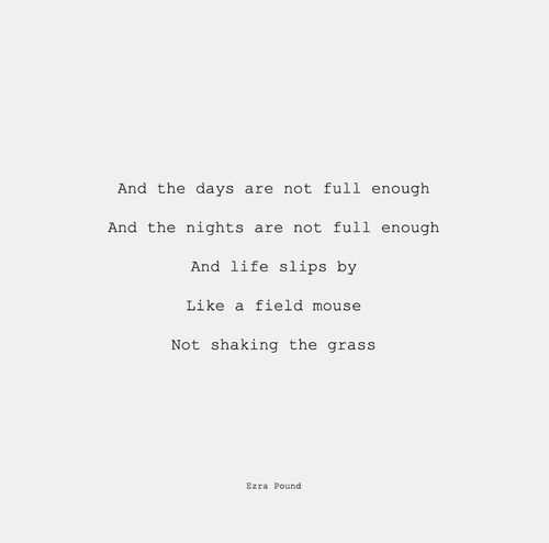 Ezra Pound. And the days are not full enough And the nights are not full enough And life slips by like a field mouse Not shaking the grass