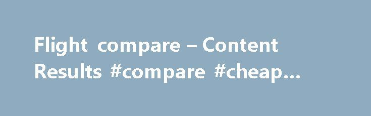 Flight compare – Content Results #compare #cheap #flights http://flight.remmont.com/flight-compare-content-results-compare-cheap-flights-4/  #compare cheap flights # AOL Search Results From The WOW.Com Content Network ITA Matrix Is The Magic Cheap Flights Site You ve Never. m.huffingtonpost.com /2015/10/27/ita-matrix-cheap-flight s_n_6471244. ITA Matrix Is The... Read more >
