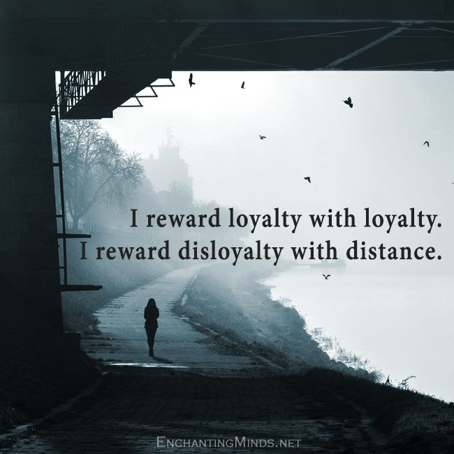 I reward loyalty with loyalty. I reward disloyalty with distance.