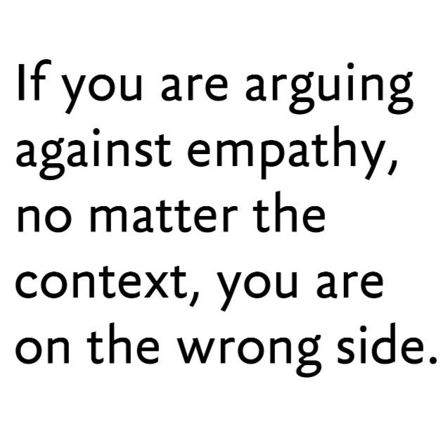 There is no valid argument against empathy or compassion. It's only ever a…