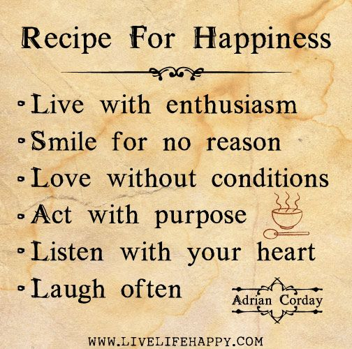 Recipe for happiness: Live with enthusiasm, smile for no reason, love without conditions, act with purpose, listen with your heart, and laugh often. - Adrian Corday