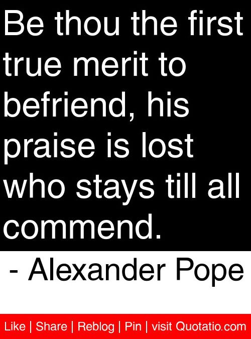 Be thou the first true merit to befriend, his praise is lost who stays till all commend. - Alexander Pope #quotes #quotations
